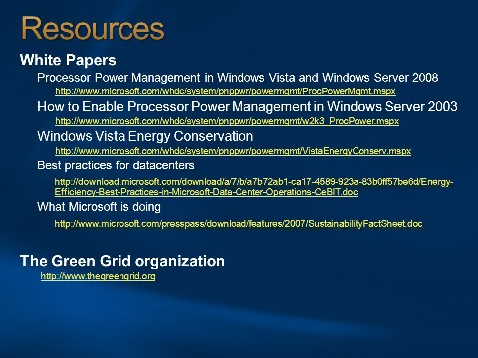 White Papers Processor Power Management in Windows Vista and Windows Server 2008 http://www.microsoft.com/whdc/system/pnppwr/powermgmt/ProcPowerMgmt.mspx How to Enable Processor Power Management in Windows Server 2003 http://www.microsoft.com/whdc/system/pnppwr/powermgmt/w2k3_ProcPower.mspx Windows Vista Energy Conservation http://www.microsoft.com/whdc/system/pnppwr/powermgmt/VistaEnergyConserv.mspx Best practices for datacenters http://download.microsoft.com/download/a/7/b/a7b72ab1-ca17-4589-923a-83b0ff57be6d/Energy- Efficiency-Best-Practices-in-Microsoft-Data-Center-Operations-CeBIT.doc What Microsoft is doing http://www.microsoft.com/presspass/download/features/2007/SustainabilityFactSheet.doc The Green Grid organization http://www.thegreengrid.org