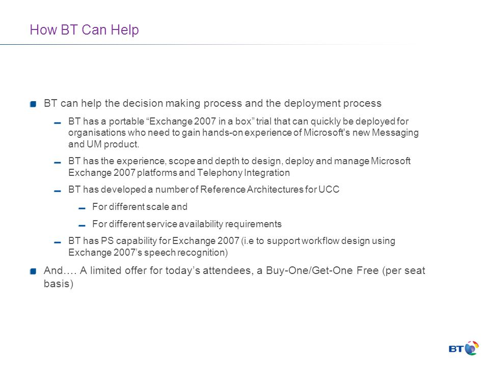 How BT Can Help BT can help the decision making process and the deployment process BT has a portable Exchange 2007 in a box trial that can quickly be deployed for organisations who need to gain hands-on experience of Microsoft s new Messaging and UM product.