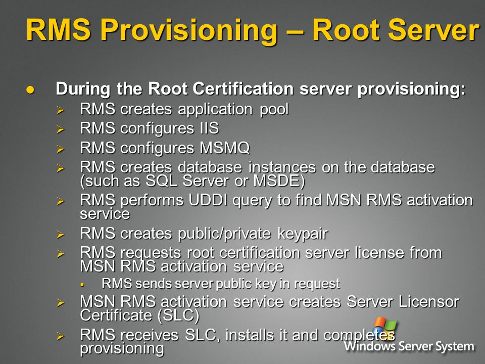 RMS Provisioning – Root Server During the Root Certification server provisioning: During the Root Certification server provisioning:  RMS creates application pool  RMS configures IIS  RMS configures MSMQ  RMS creates database instances on the database (such as SQL Server or MSDE)  RMS performs UDDI query to find MSN RMS activation service  RMS creates public/private keypair  RMS requests root certification server license from MSN RMS activation service  RMS sends server public key in request  MSN RMS activation service creates Server Licensor Certificate (SLC)  RMS receives SLC, installs it and completes provisioning