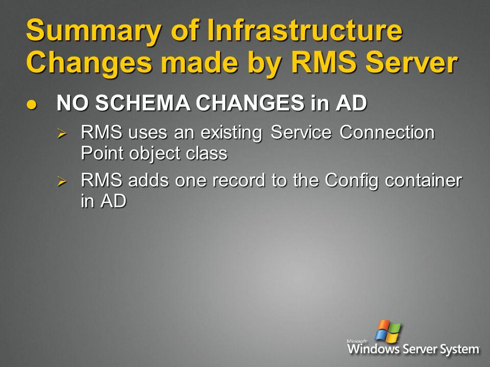 Summary of Infrastructure Changes made by RMS Server NO SCHEMA CHANGES in AD NO SCHEMA CHANGES in AD  RMS uses an existing Service Connection Point object class  RMS adds one record to the Config container in AD