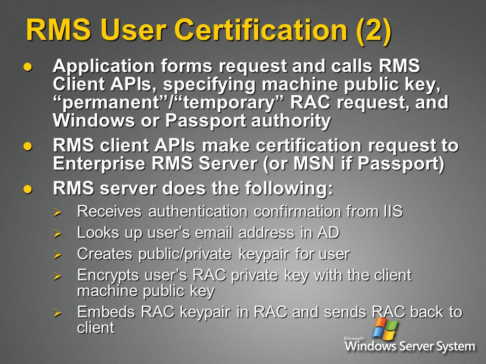 RMS User Certification (2) Application forms request and calls RMS Client APIs, specifying machine public key, permanent / temporary RAC request, and Windows or Passport authority Application forms request and calls RMS Client APIs, specifying machine public key, permanent / temporary RAC request, and Windows or Passport authority RMS client APIs make certification request to Enterprise RMS Server (or MSN if Passport) RMS client APIs make certification request to Enterprise RMS Server (or MSN if Passport) RMS server does the following: RMS server does the following:  Receives authentication confirmation from IIS  Looks up user's email address in AD  Creates public/private keypair for user  Encrypts user's RAC private key with the client machine public key  Embeds RAC keypair in RAC and sends RAC back to client