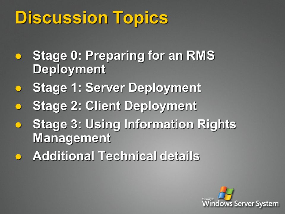 Discussion Topics Stage 0: Preparing for an RMS Deployment Stage 0: Preparing for an RMS Deployment Stage 1: Server Deployment Stage 1: Server Deployment Stage 2: Client Deployment Stage 2: Client Deployment Stage 3: Using Information Rights Management Stage 3: Using Information Rights Management Additional Technical details Additional Technical details