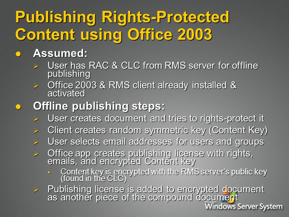 Publishing Rights-Protected Content using Office 2003 Assumed: Assumed:  User has RAC & CLC from RMS server for offline publishing  Office 2003 & RMS client already installed & activated Offline publishing steps: Offline publishing steps:  User creates document and tries to rights-protect it  Client creates random symmetric key (Content Key)  User selects  addresses for users and groups  Office app creates publishing license with rights,  s, and encrypted Content key  Content key is encrypted with the RMS server's public key (found in the CLC)  Publishing license is added to encrypted document as another piece of the compound document