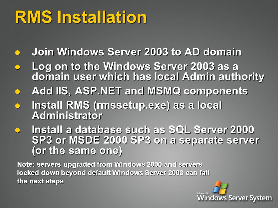 RMS Installation Join Windows Server 2003 to AD domain Join Windows Server 2003 to AD domain Log on to the Windows Server 2003 as a domain user which has local Admin authority Log on to the Windows Server 2003 as a domain user which has local Admin authority Add IIS, ASP.NET and MSMQ components Add IIS, ASP.NET and MSMQ components Install RMS (rmssetup.exe) as a local Administrator Install RMS (rmssetup.exe) as a local Administrator Install a database such as SQL Server 2000 SP3 or MSDE 2000 SP3 on a separate server (or the same one) Install a database such as SQL Server 2000 SP3 or MSDE 2000 SP3 on a separate server (or the same one) Note: servers upgraded from Windows 2000 and servers locked down beyond default Windows Server 2003 can fail the next steps