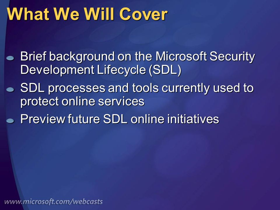 What We Will Cover Brief background on the Microsoft Security Development Lifecycle (SDL) SDL processes and tools currently used to protect online services Preview future SDL online initiatives