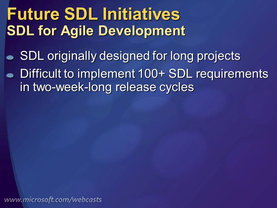 Future SDL Initiatives SDL for Agile Development SDL originally designed for long projects Difficult to implement 100+ SDL requirements in two-week-long release cycles