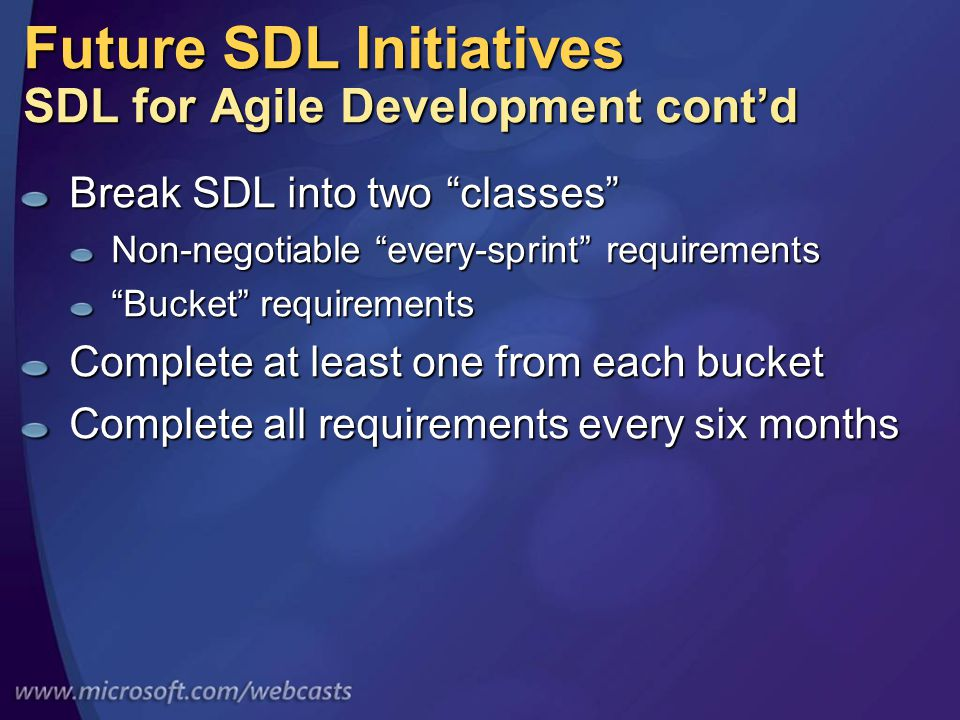 Future SDL Initiatives SDL for Agile Development cont'd Break SDL into two classes Non-negotiable every-sprint requirements Bucket requirements Complete at least one from each bucket Complete all requirements every six months