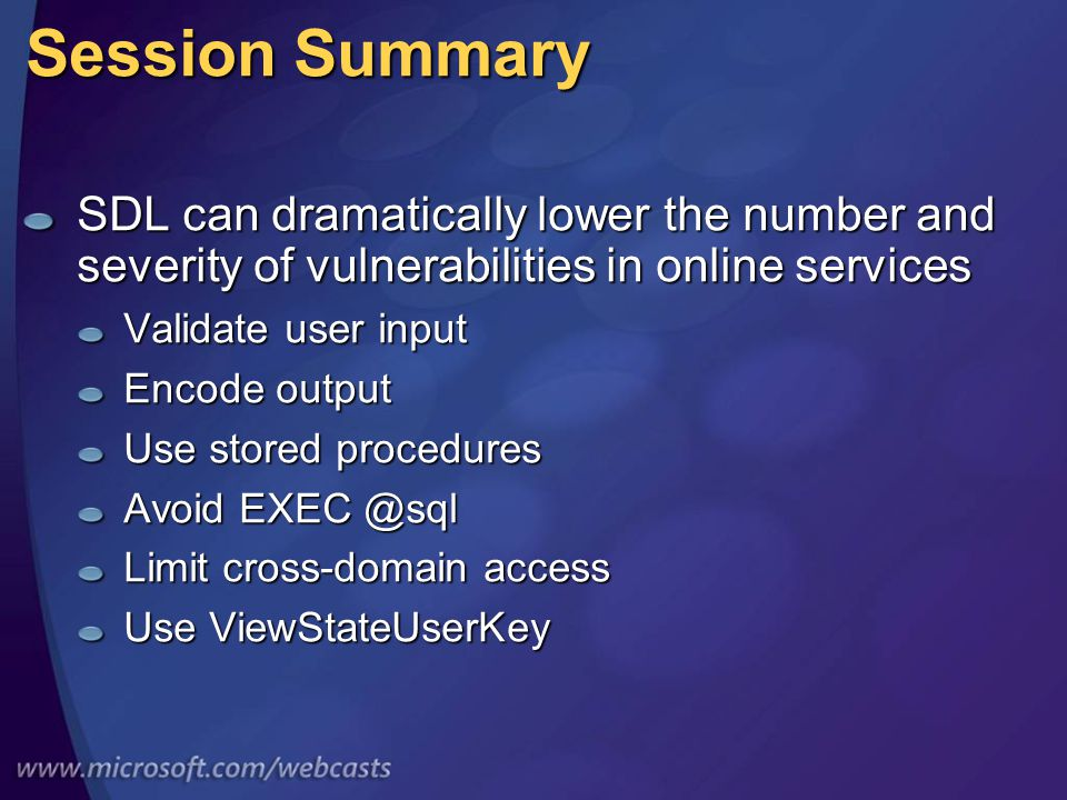 Session Summary SDL can dramatically lower the number and severity of vulnerabilities in online services Validate user input Encode output Use stored procedures Avoid EXEC @sql Limit cross-domain access Use ViewStateUserKey