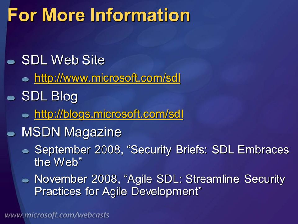 For More Information SDL Web Site http://www.microsoft.com/sdl SDL Blog http://blogs.microsoft.com/sdl MSDN Magazine September 2008, Security Briefs: SDL Embraces the Web November 2008, Agile SDL: Streamline Security Practices for Agile Development