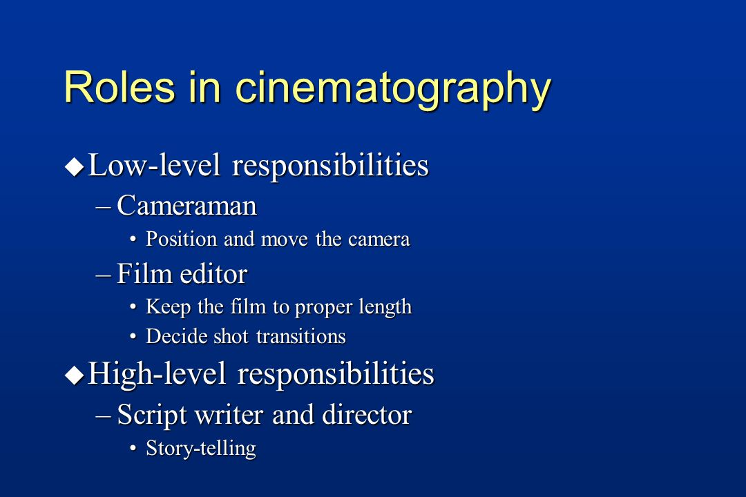 Roles in cinematography u Low-level responsibilities –Cameraman Position and move the cameraPosition and move the camera –Film editor Keep the film to proper lengthKeep the film to proper length Decide shot transitionsDecide shot transitions u High-level responsibilities –Script writer and director Story-tellingStory-telling