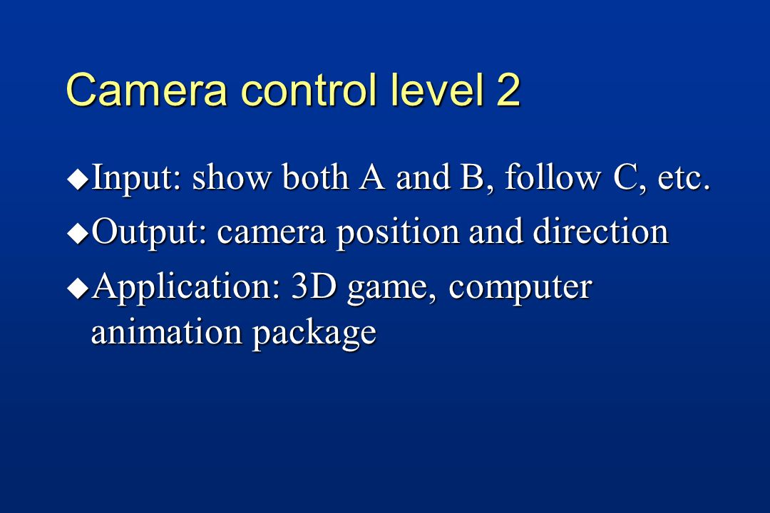 Camera control level 2 u Input: show both A and B, follow C, etc.