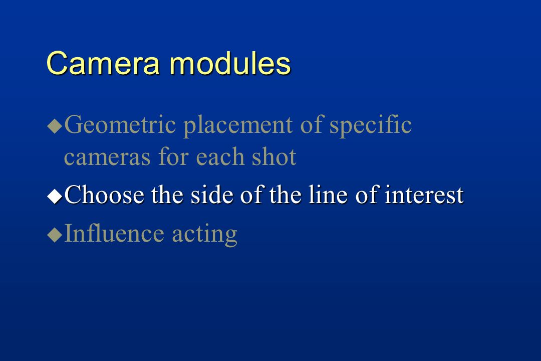 Camera modules u u Geometric placement of specific cameras for each shot u Choose the side of the line of interest u u Influence acting