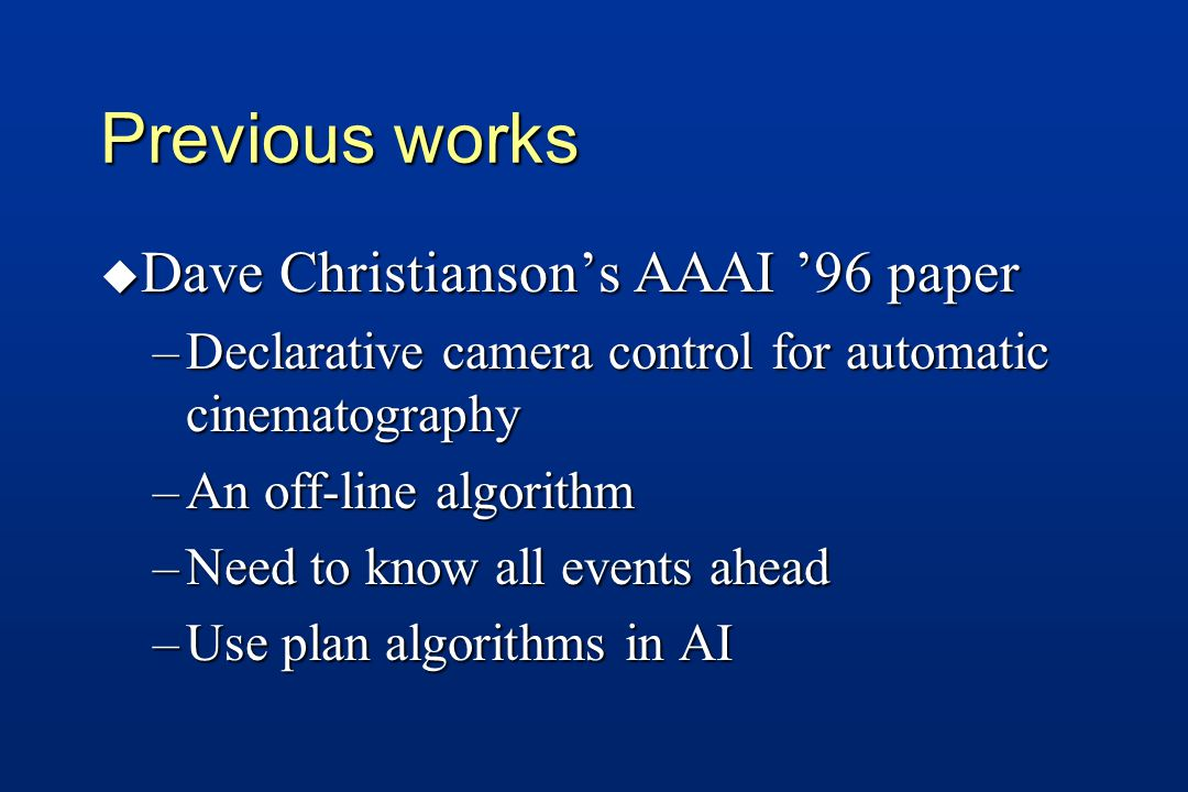 Previous works u Dave Christianson's AAAI '96 paper –Declarative camera control for automatic cinematography –An off-line algorithm –Need to know all