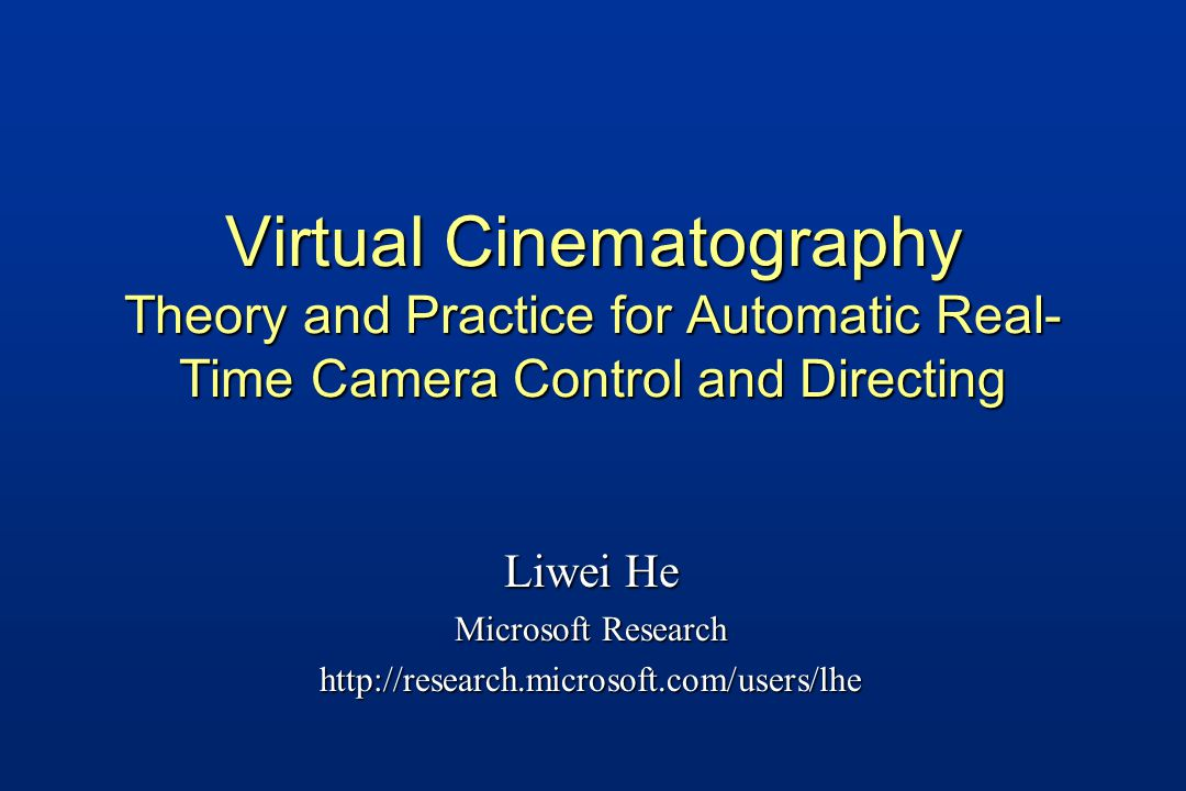 Virtual Cinematography Theory and Practice for Automatic Real- Time Camera Control and Directing Liwei He Microsoft Research http://research.microsoft.com/users/lhe