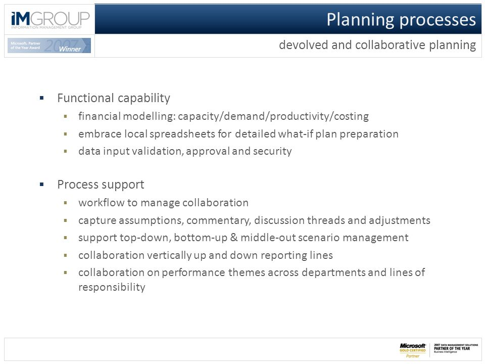  Functional capability  financial modelling: capacity/demand/productivity/costing  embrace local spreadsheets for detailed what-if plan preparation  data input validation, approval and security  Process support  workflow to manage collaboration  capture assumptions, commentary, discussion threads and adjustments  support top-down, bottom-up & middle-out scenario management  collaboration vertically up and down reporting lines  collaboration on performance themes across departments and lines of responsibility Planning processes devolved and collaborative planning