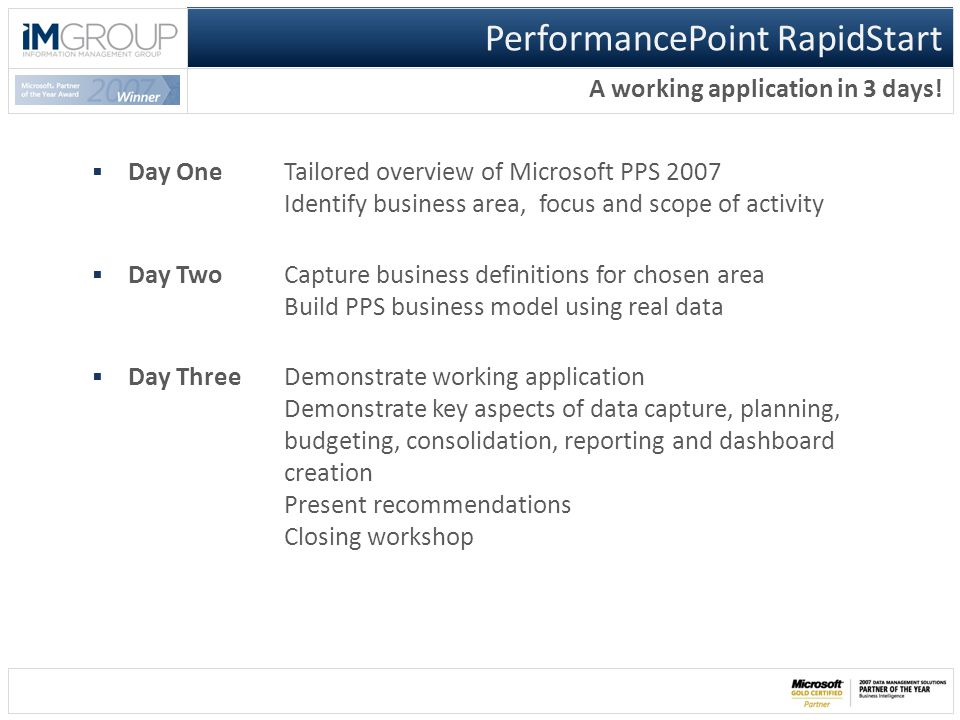 PerformancePoint RapidStart A working application in 3 days!  Day OneTailored overview of Microsoft PPS 2007 Identify business area, focus and scope
