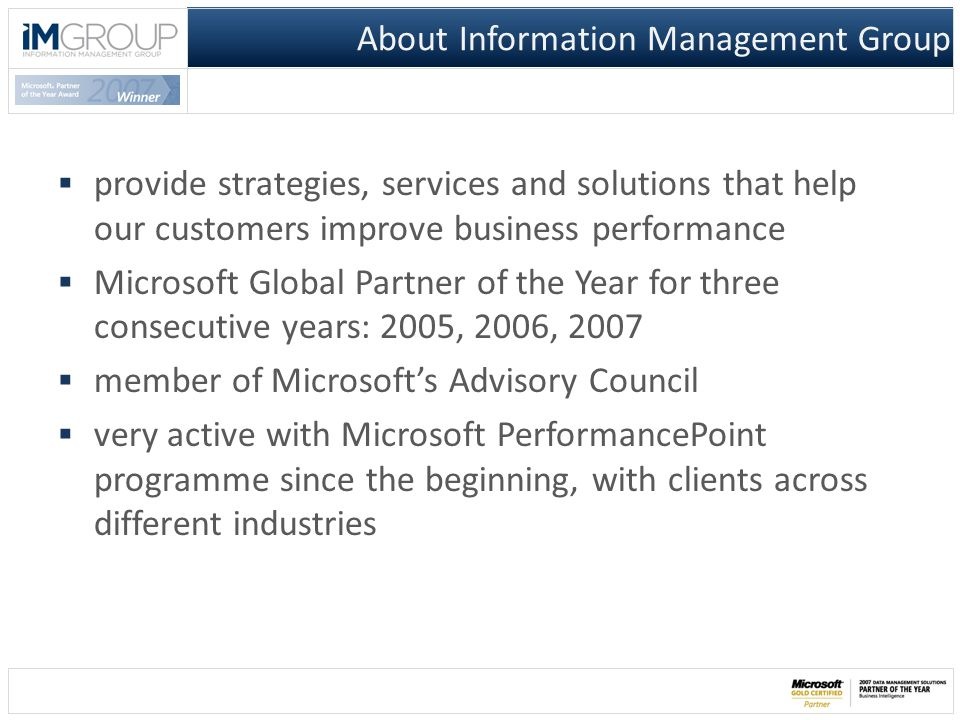  provide strategies, services and solutions that help our customers improve business performance  Microsoft Global Partner of the Year for three consecutive years: 2005, 2006, 2007  member of Microsoft's Advisory Council  very active with Microsoft PerformancePoint programme since the beginning, with clients across different industries About Information Management Group
