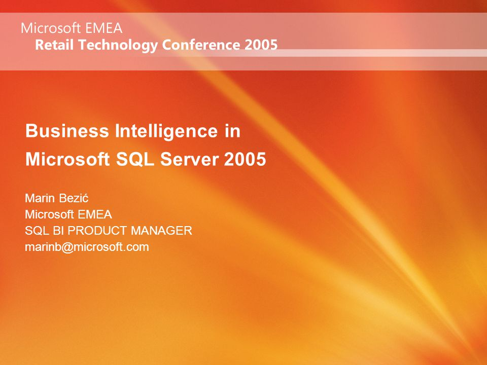 Business Intelligence in Microsoft SQL Server 2005 Marin Bezić Microsoft EMEA SQL BI PRODUCT MANAGER marinb@microsoft.com