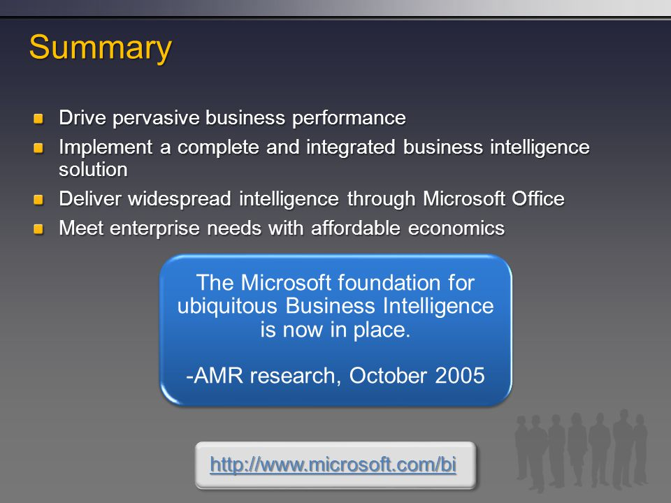 Summary Drive pervasive business performance Implement a complete and integrated business intelligence solution Deliver widespread intelligence through Microsoft Office Meet enterprise needs with affordable economics The Microsoft foundation for ubiquitous Business Intelligence is now in place.