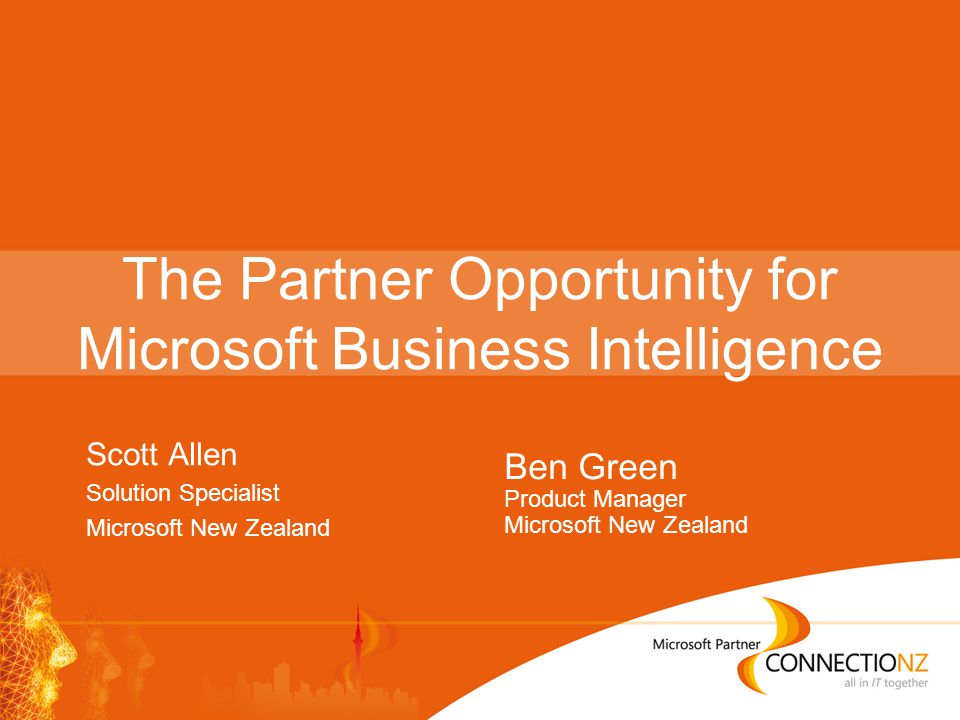 The Partner Opportunity for Microsoft Business Intelligence Scott Allen Solution Specialist Microsoft New Zealand Ben Green Product Manager Microsoft New Zealand