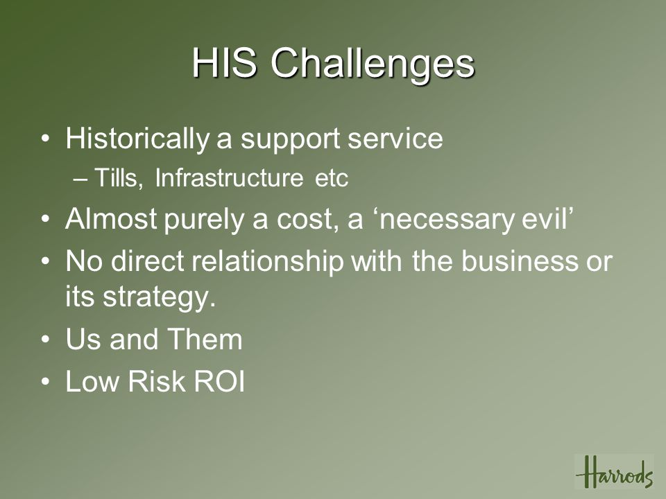 HIS Challenges Historically a support service –Tills, Infrastructure etc Almost purely a cost, a 'necessary evil' No direct relationship with the business or its strategy.