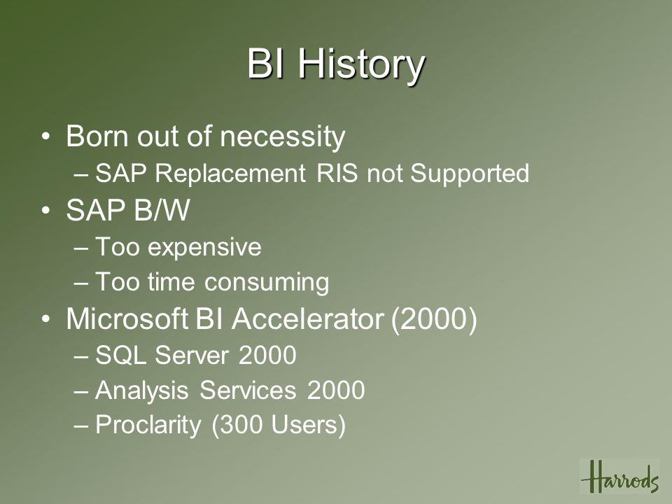 BI History Born out of necessity –SAP Replacement RIS not Supported SAP B/W –Too expensive –Too time consuming Microsoft BI Accelerator (2000) –SQL Server 2000 –Analysis Services 2000 –Proclarity (300 Users)