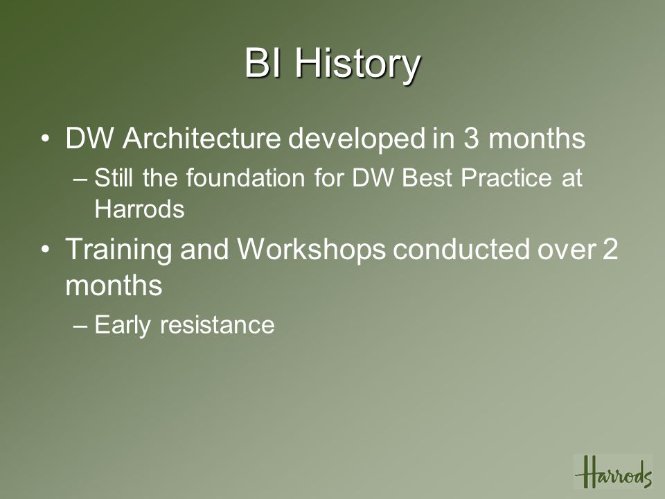 BI History DW Architecture developed in 3 months –Still the foundation for DW Best Practice at Harrods Training and Workshops conducted over 2 months –Early resistance