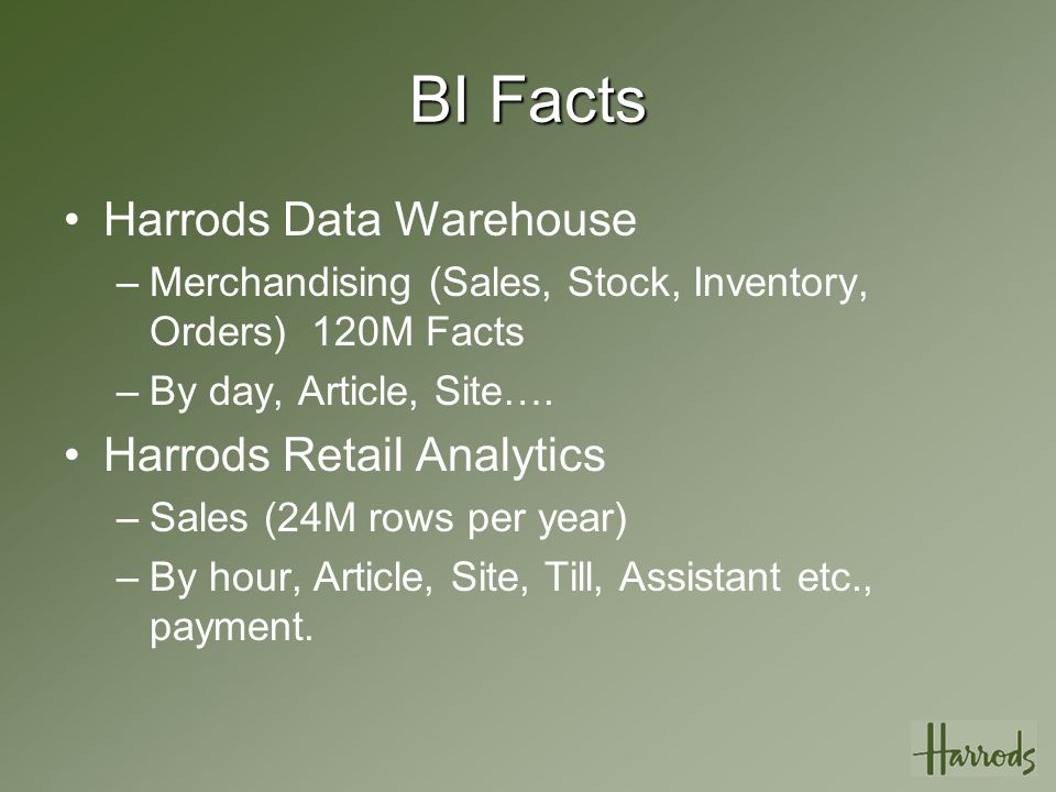 BI Facts Harrods Data Warehouse –Merchandising (Sales, Stock, Inventory, Orders) 120M Facts –By day, Article, Site….