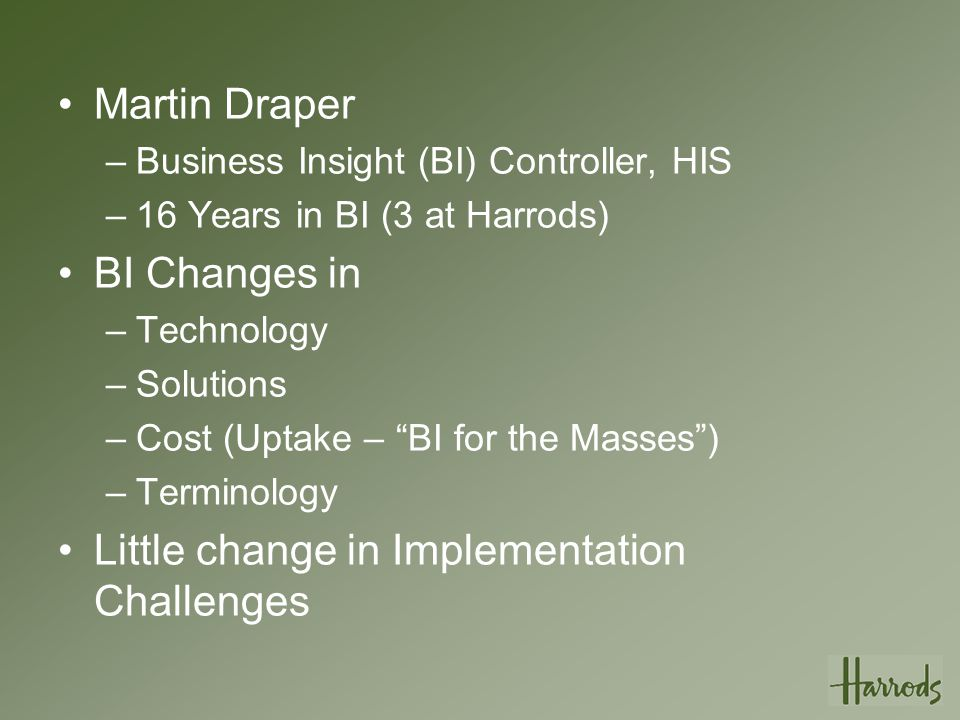 Culture Change Deployment of Business Intelligence on Microsoft Platform has been one factor leading to the recent change in the perception of IT at Harrods because we now we can – SUPPORT STRATEGIC PROJECTS –Deliver Quickly –Offer LOW TCO, HIGH ROI –Demonstrate New, innovative Capabilities – Deliver to the Desktop, maintain ease of use.