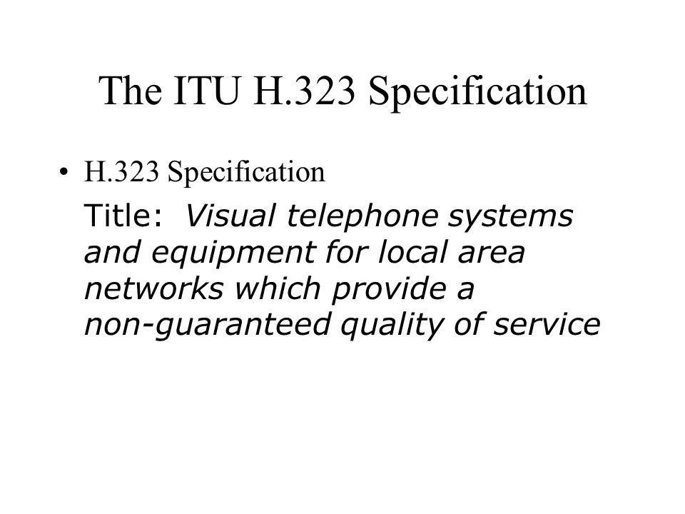 The ITU H.323 Specification H.323 Specification Title: Visual telephone systems and equipment for local area networks which provide a non ‑ guaranteed quality of service