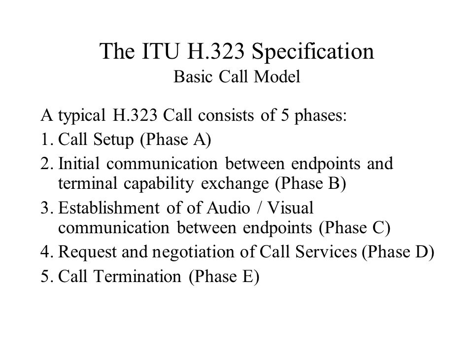 The ITU H.323 Specification Basic Call Model A typical H.323 Call consists of 5 phases: 1.Call Setup (Phase A) 2.Initial communication between endpoints and terminal capability exchange (Phase B) 3.Establishment of of Audio / Visual communication between endpoints (Phase C) 4.Request and negotiation of Call Services (Phase D) 5.Call Termination (Phase E)