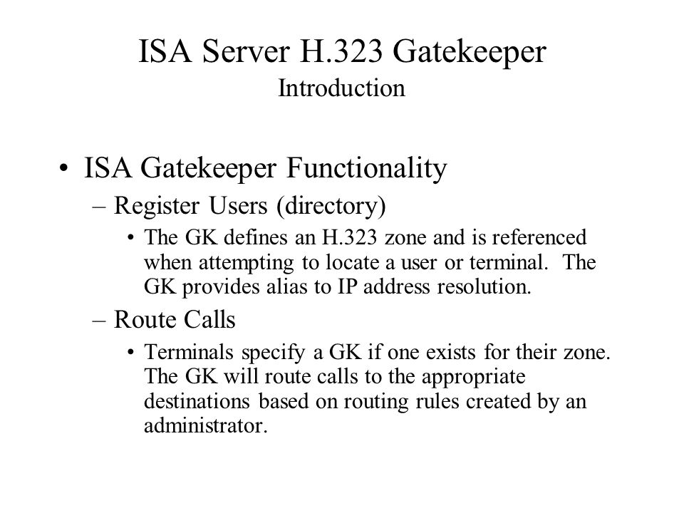 ISA Server H.323 Gatekeeper Introduction ISA Gatekeeper Functionality –Register Users (directory) The GK defines an H.323 zone and is referenced when attempting to locate a user or terminal.