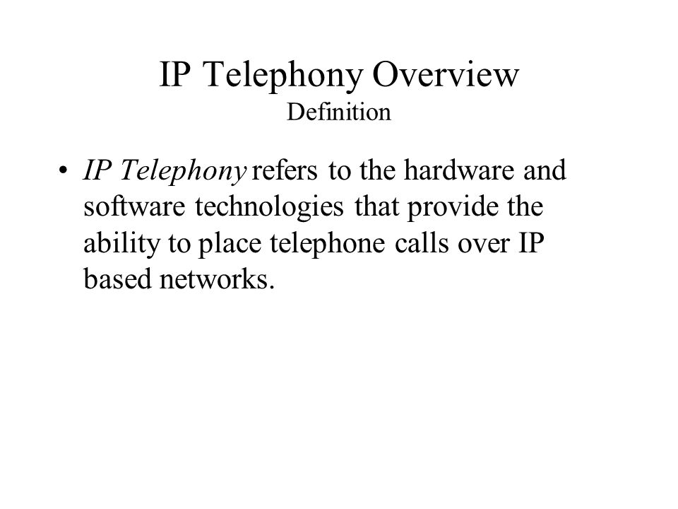 IP Telephony Overview Definition IP Telephony refers to the hardware and software technologies that provide the ability to place telephone calls over IP based networks.