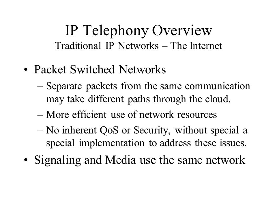 IP Telephony Overview Traditional IP Networks – The Internet Packet Switched Networks –Separate packets from the same communication may take different paths through the cloud.