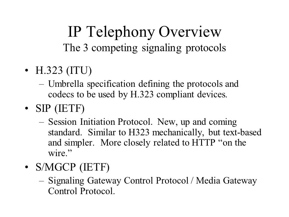 IP Telephony Overview The 3 competing signaling protocols H.323 (ITU) –Umbrella specification defining the protocols and codecs to be used by H.323 compliant devices.
