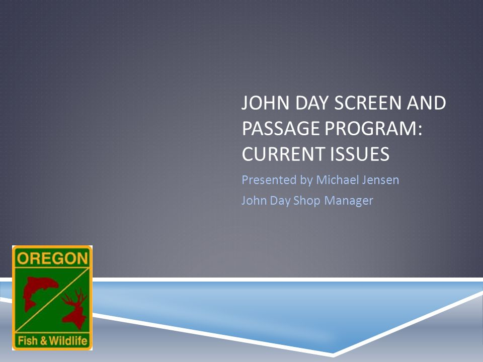 JOHN DAY SCREEN AND PASSAGE PROGRAM: CURRENT ISSUES Presented by Michael Jensen John Day Shop Manager