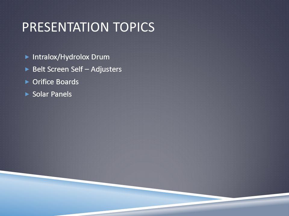 PRESENTATION TOPICS  Intralox/Hydrolox Drum  Belt Screen Self – Adjusters  Orifice Boards  Solar Panels