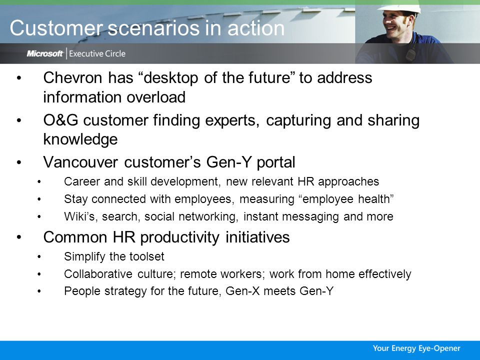 Customer scenarios in action Chevron has desktop of the future to address information overload O&G customer finding experts, capturing and sharing knowledge Vancouver customer's Gen-Y portal Career and skill development, new relevant HR approaches Stay connected with employees, measuring employee health Wiki's, search, social networking, instant messaging and more Common HR productivity initiatives Simplify the toolset Collaborative culture; remote workers; work from home effectively People strategy for the future, Gen-X meets Gen-Y