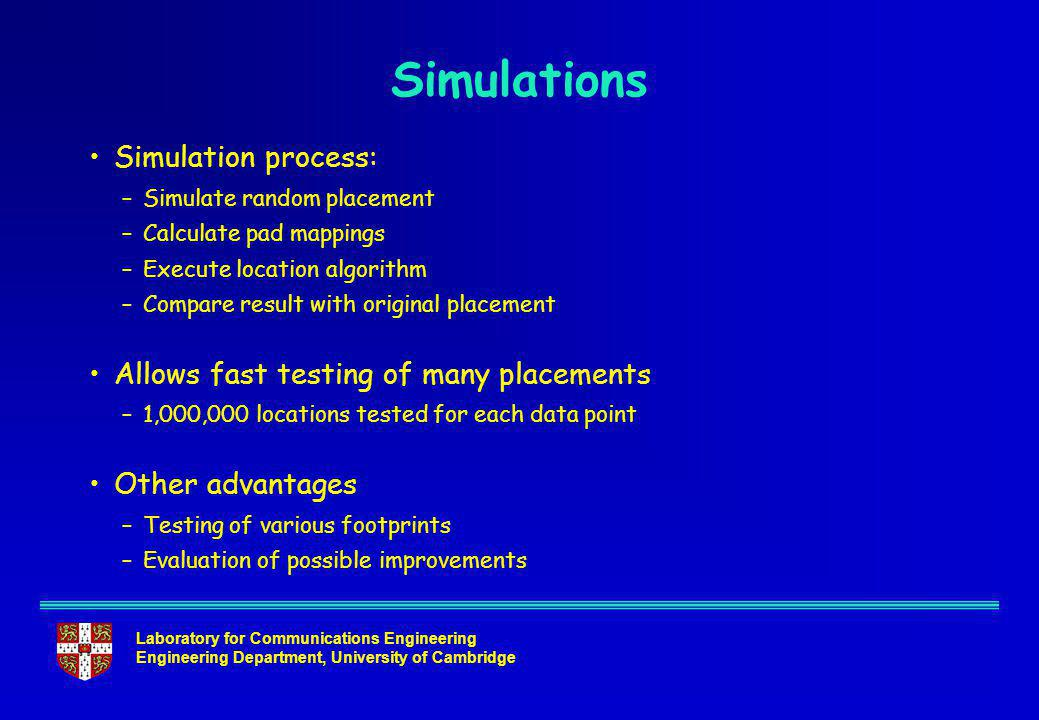 Laboratory for Communications Engineering Engineering Department, University of Cambridge Simulations Simulation process: –Simulate random placement –Calculate pad mappings –Execute location algorithm –Compare result with original placement Allows fast testing of many placements –1,000,000 locations tested for each data point Other advantages –Testing of various footprints –Evaluation of possible improvements