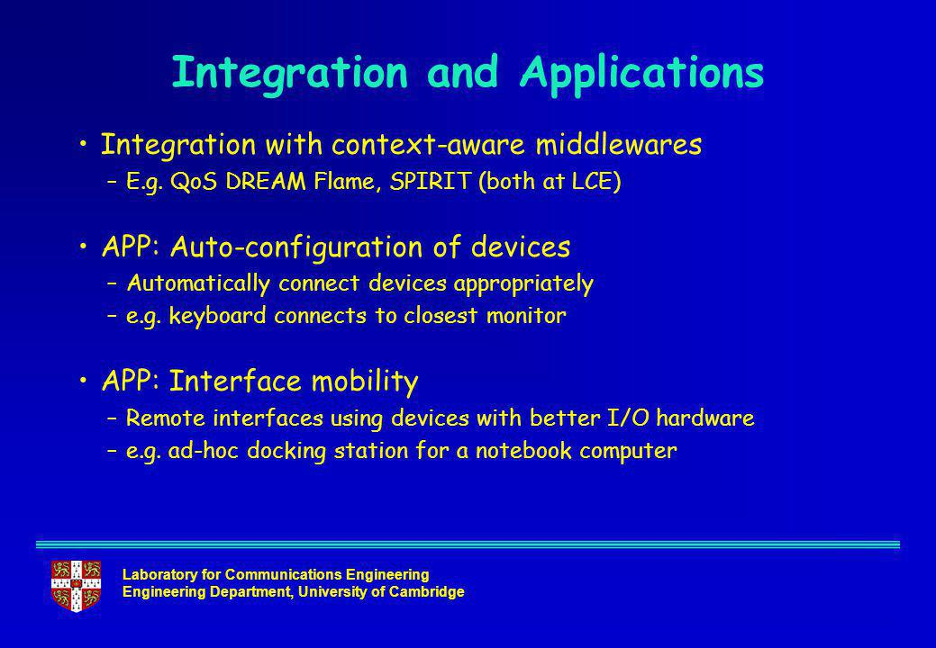 Laboratory for Communications Engineering Engineering Department, University of Cambridge Integration and Applications Integration with context-aware middlewares –E.g.