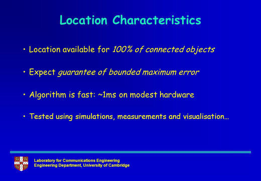 Laboratory for Communications Engineering Engineering Department, University of Cambridge Location Characteristics Location available for 100% of connected objects Expect guarantee of bounded maximum error Algorithm is fast: ~1ms on modest hardware Tested using simulations, measurements and visualisation…
