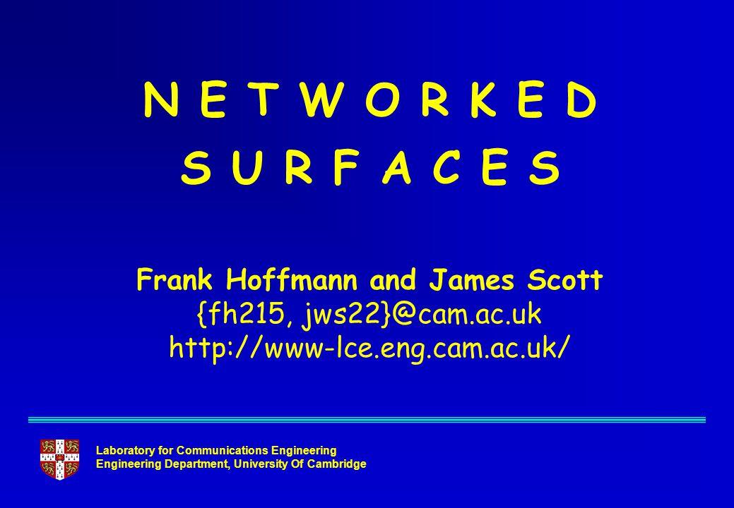 Laboratory for Communications Engineering Engineering Department, University Of Cambridge N E T W O R K E D S U R F A C E S Frank Hoffmann and James Scott {fh215, jws22}@cam.ac.uk http://www-lce.eng.cam.ac.uk/