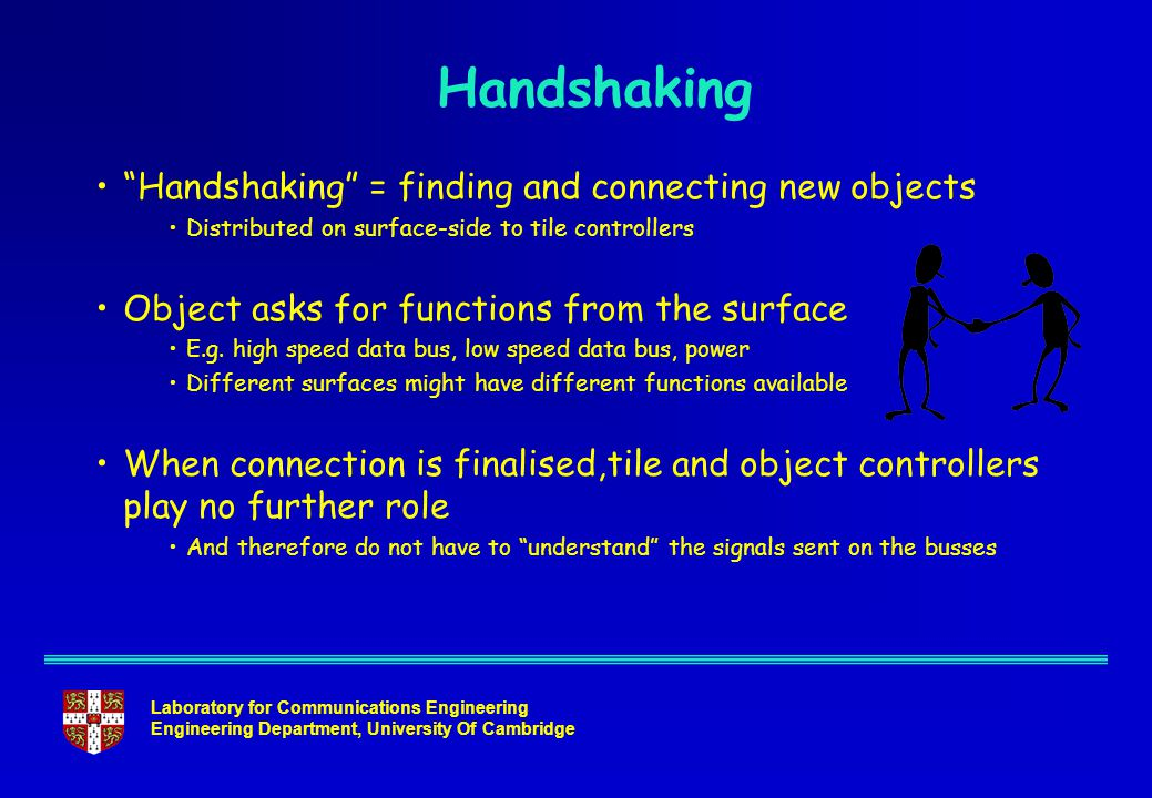 Laboratory for Communications Engineering Engineering Department, University Of Cambridge Handshaking Handshaking = finding and connecting new objects Distributed on surface-side to tile controllers Object asks for functions from the surface E.g.