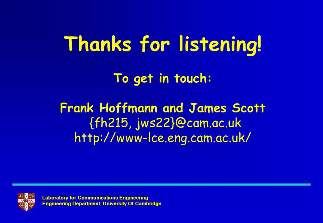 Laboratory for Communications Engineering Engineering Department, University Of Cambridge Thanks for listening! To get in touch: Frank Hoffmann and Ja