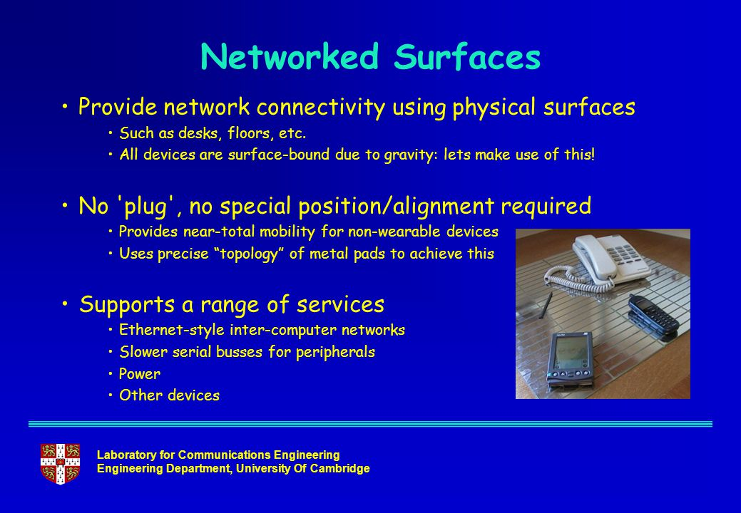 Laboratory for Communications Engineering Engineering Department, University Of Cambridge Networked Surfaces Provide network connectivity using physical surfaces Such as desks, floors, etc.