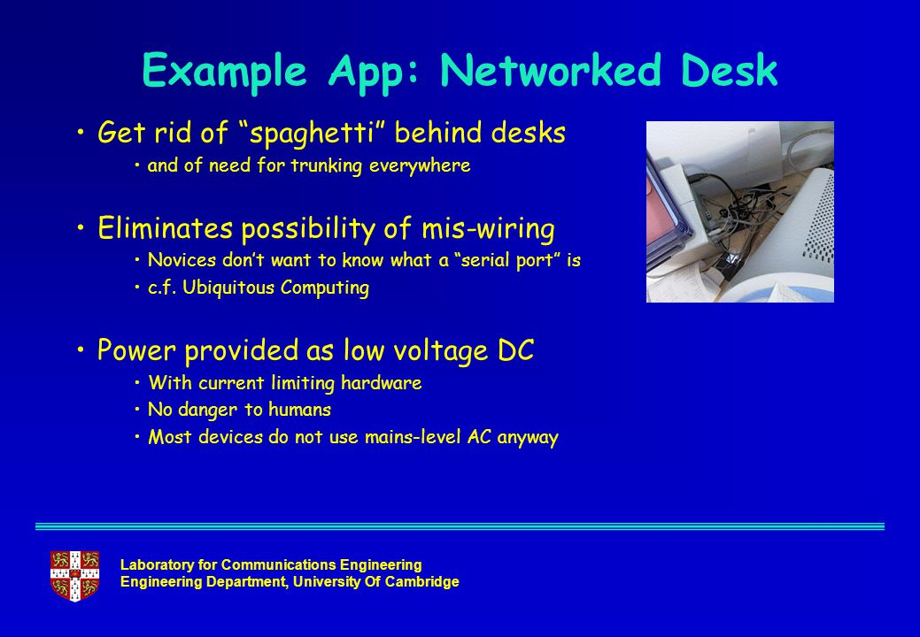 Laboratory for Communications Engineering Engineering Department, University Of Cambridge Example App: Networked Desk Get rid of spaghetti behind desks and of need for trunking everywhere Eliminates possibility of mis-wiring Novices don't want to know what a serial port is c.f.