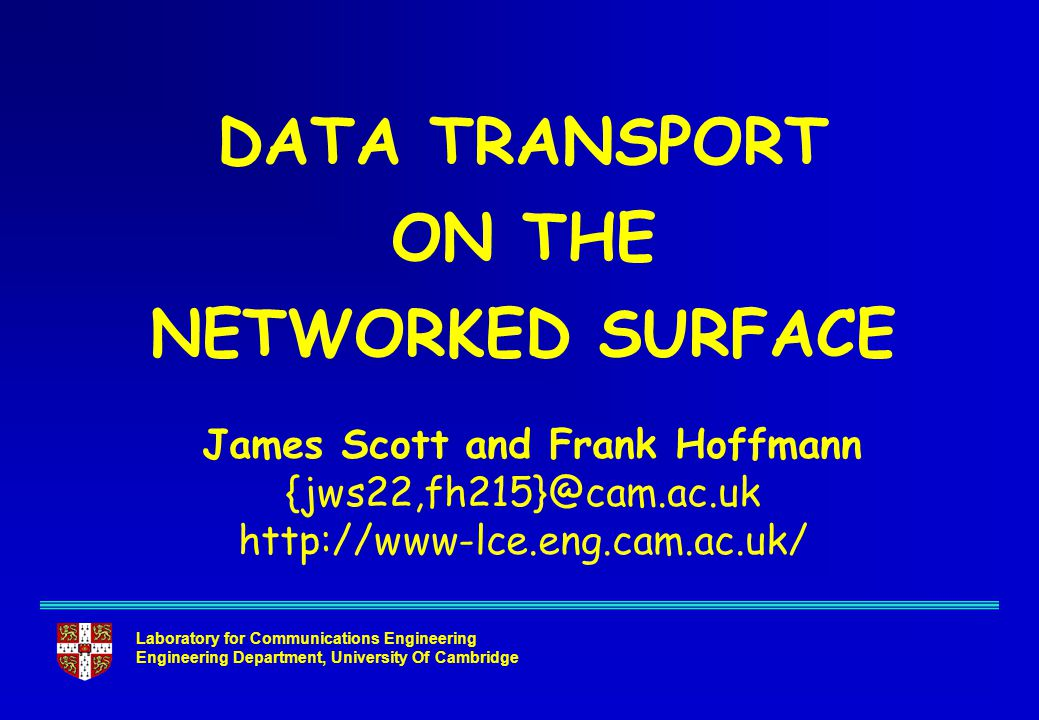 Laboratory for Communications Engineering Engineering Department, University Of Cambridge DATA TRANSPORT ON THE NETWORKED SURFACE James Scott and Frank Hoffmann {jws22,fh215}@cam.ac.uk http://www-lce.eng.cam.ac.uk/