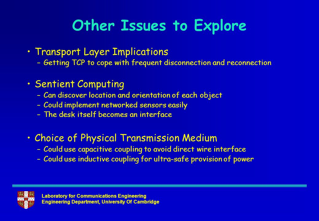 Laboratory for Communications Engineering Engineering Department, University Of Cambridge Other Issues to Explore Transport Layer Implications –Getting TCP to cope with frequent disconnection and reconnection Sentient Computing –Can discover location and orientation of each object –Could implement networked sensors easily –The desk itself becomes an interface Choice of Physical Transmission Medium –Could use capacitive coupling to avoid direct wire interface –Could use inductive coupling for ultra-safe provision of power