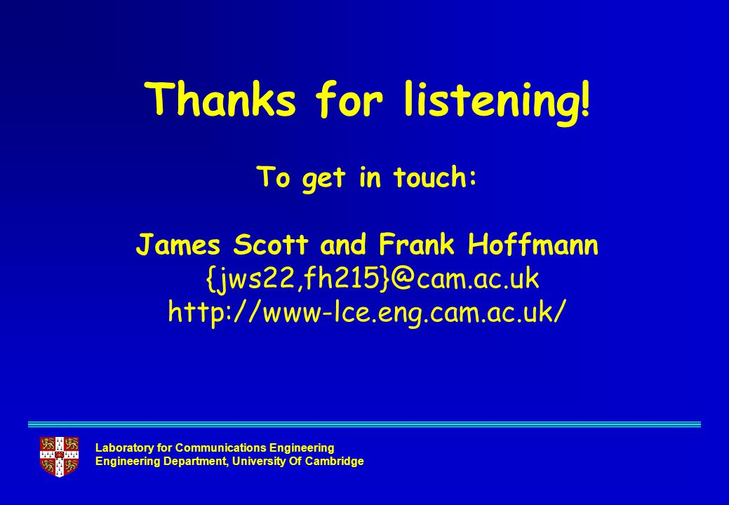 Laboratory for Communications Engineering Engineering Department, University Of Cambridge Thanks for listening! To get in touch: James Scott and Frank