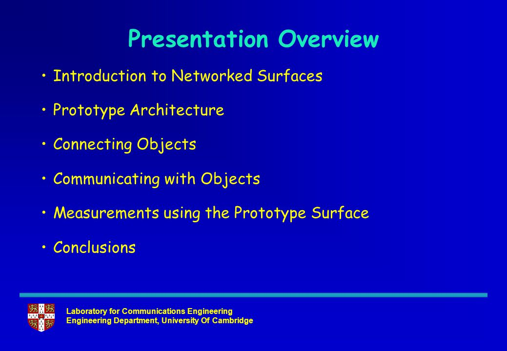 Laboratory for Communications Engineering Engineering Department, University Of Cambridge Presentation Overview Introduction to Networked Surfaces Prototype Architecture Connecting Objects Communicating with Objects Measurements using the Prototype Surface Conclusions